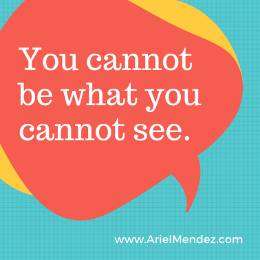 You cannot be what you cannot see.