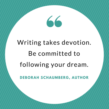 Insights on the Book Publishing Process_ An Interview with Author Deborah Schuamberg_ Writing takes devotion. Be committed to following your dream.